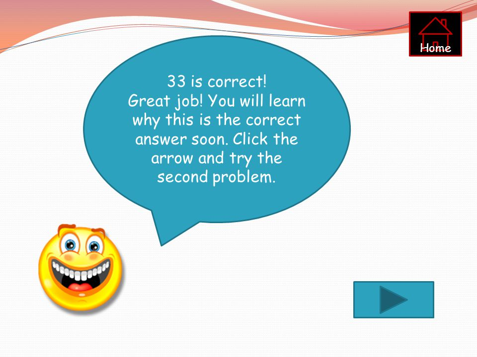 Home 33 is correct. Great job. You will learn why this is the correct answer soon.