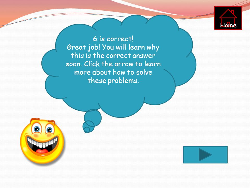 Home 6 is correct. Great job. You will learn why this is the correct answer soon.
