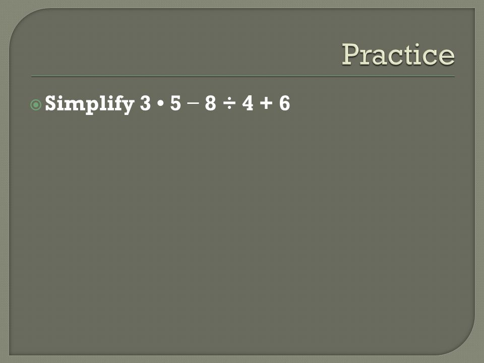 Practice Simplify 3 • 5 − 8 ÷ 4 + 6
