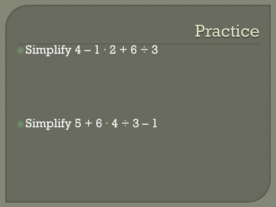 Practice Simplify 4 – 1 · 2 + 6 ÷ 3 Simplify 5 + 6 · 4 ÷ 3 – 1