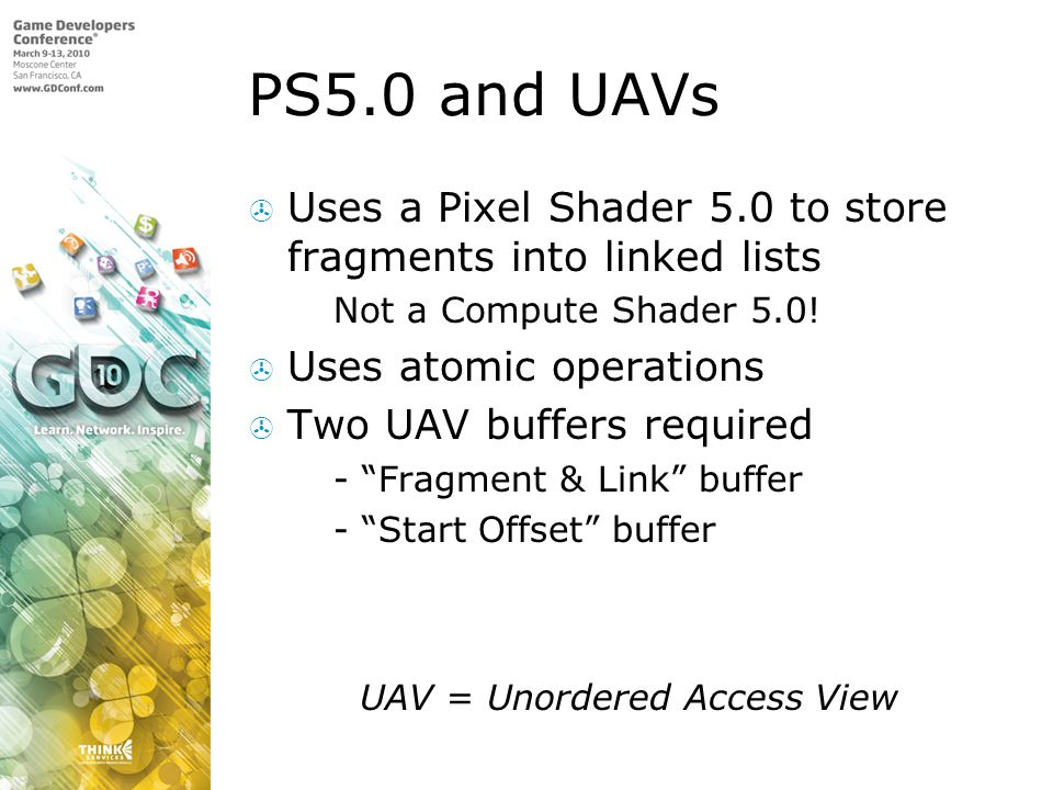 PS5.0 and UAVs Uses a Pixel Shader 5.0 to store fragments into linked lists. Not a Compute Shader 5.0!