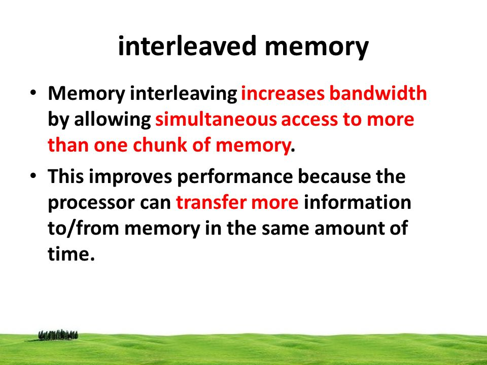 interleaved memory Memory interleaving increases bandwidth by allowing simultaneous access to more than one chunk of memory.