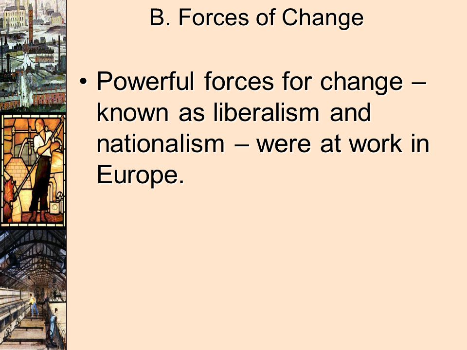 B. Forces of Change Powerful forces for change – known as liberalism and nationalism – were at work in Europe.