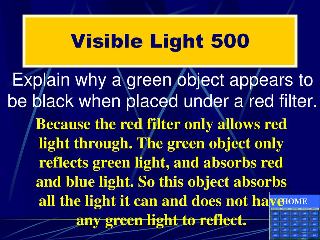 Visible Light 500 Explain why a green object appears to be black when placed under a red filter.