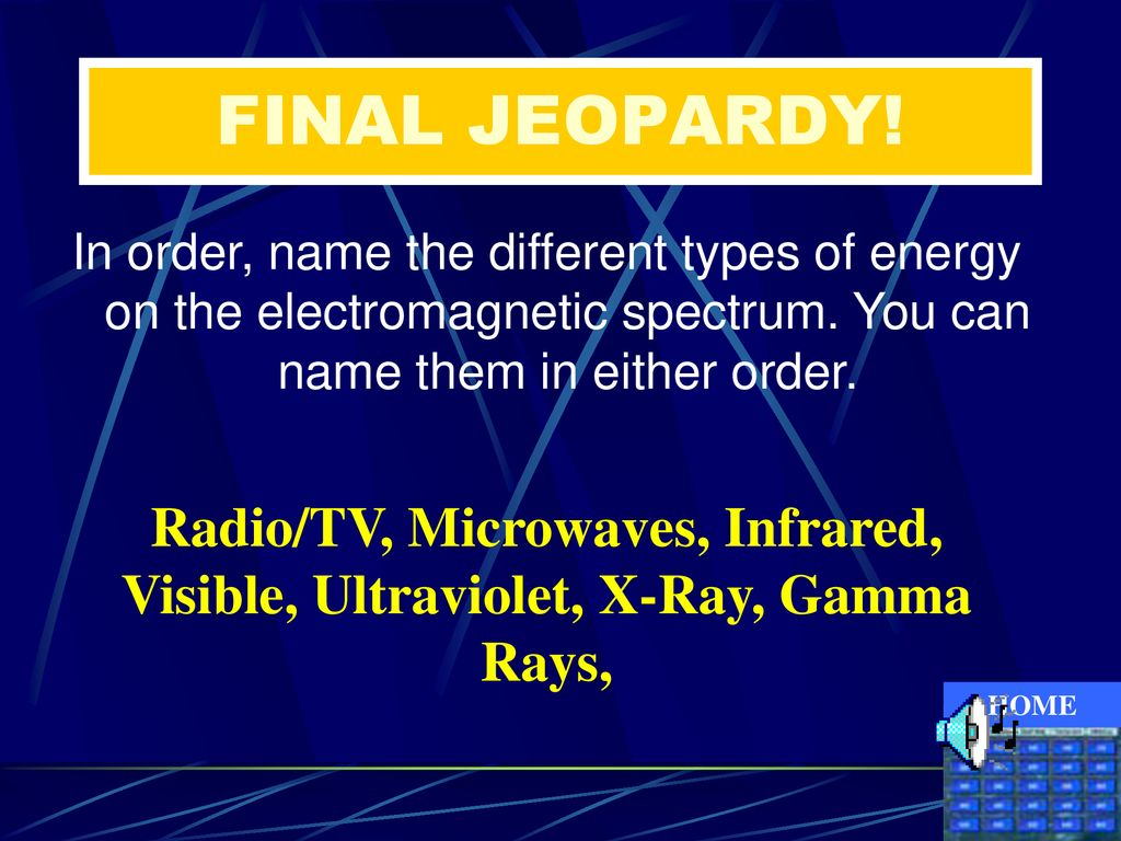 FINAL JEOPARDY! In order, name the different types of energy on the electromagnetic spectrum. You can name them in either order.