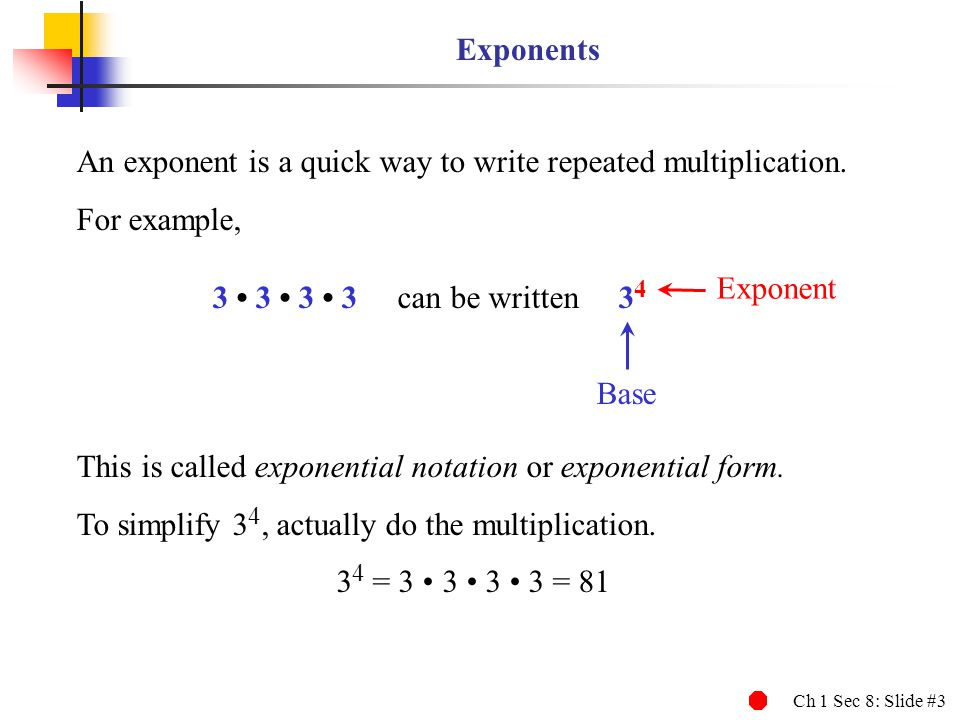 Exponents An exponent is a quick way to write repeated multiplication. For example, Exponent. 3 • 3 • 3 • 3 can be written 34.