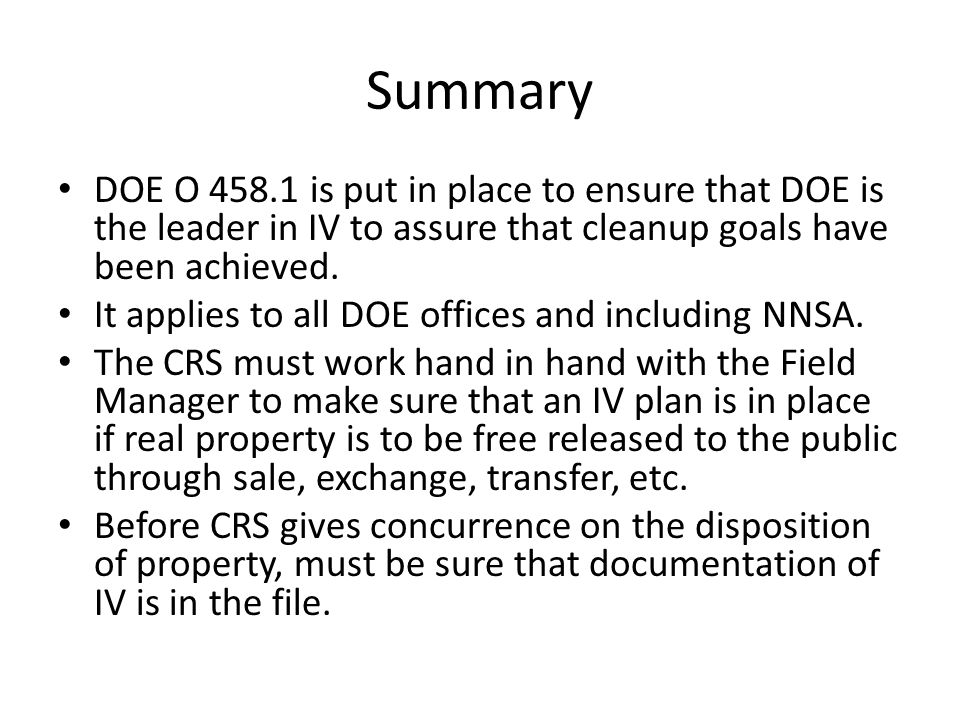 Summary DOE O 458.1 is put in place to ensure that DOE is the leader in IV to assure that cleanup goals have been achieved.