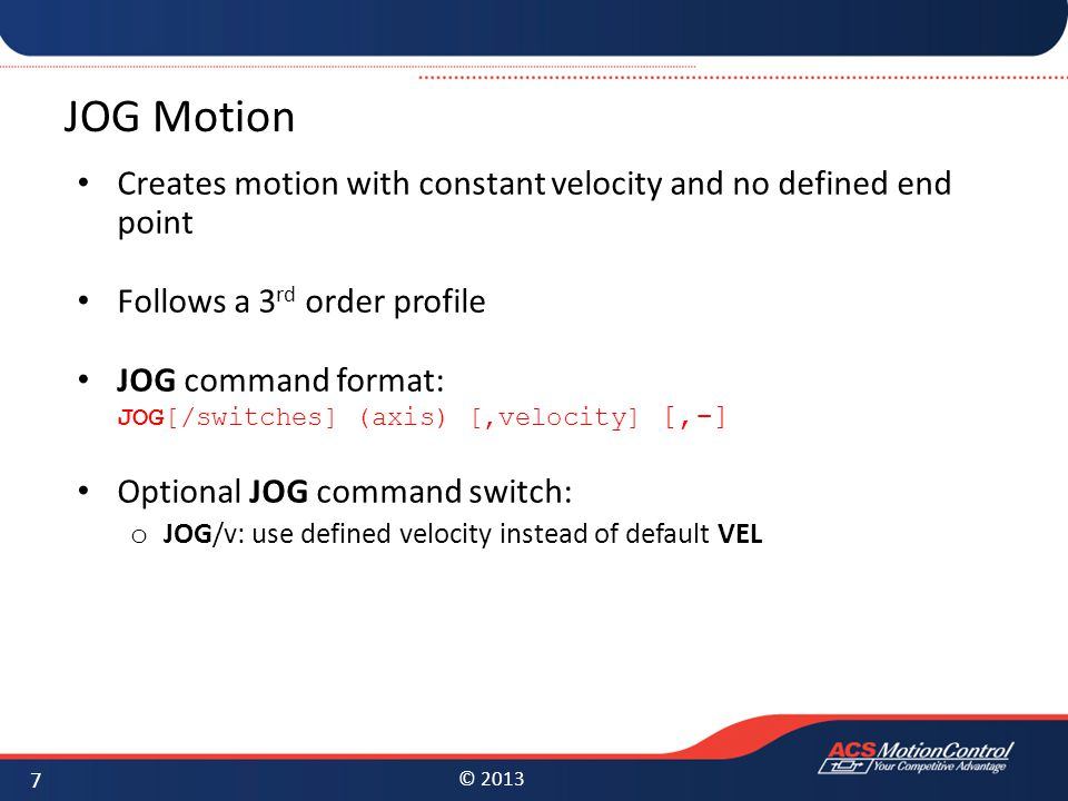 JOG Motion Creates motion with constant velocity and no defined end point. Follows a 3rd order profile.
