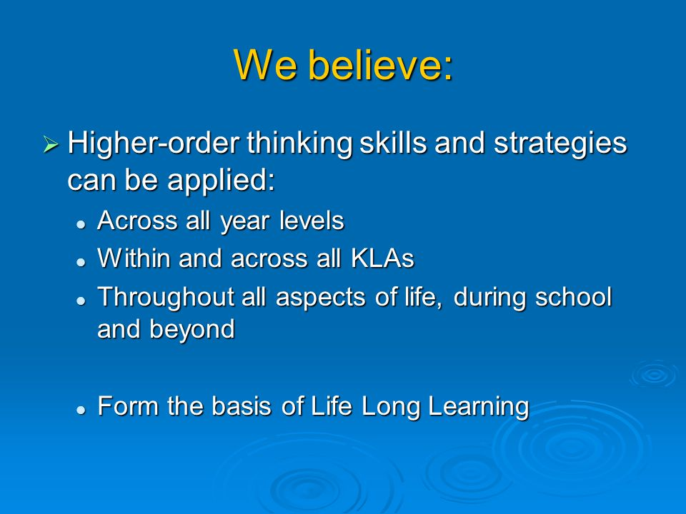 We believe: Higher-order thinking skills and strategies can be applied: Across all year levels. Within and across all KLAs.
