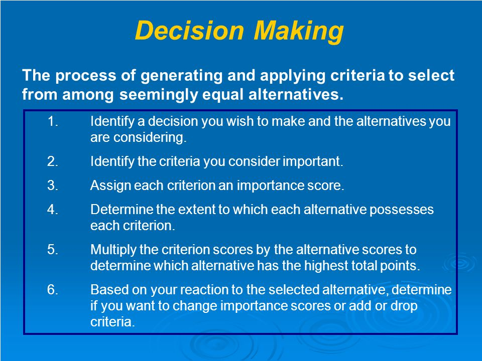 Decision Making The process of generating and applying criteria to select from among seemingly equal alternatives.