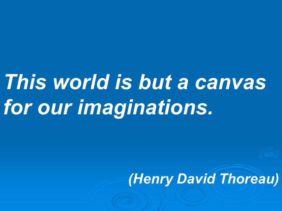 This world is but a canvas for our imaginations.