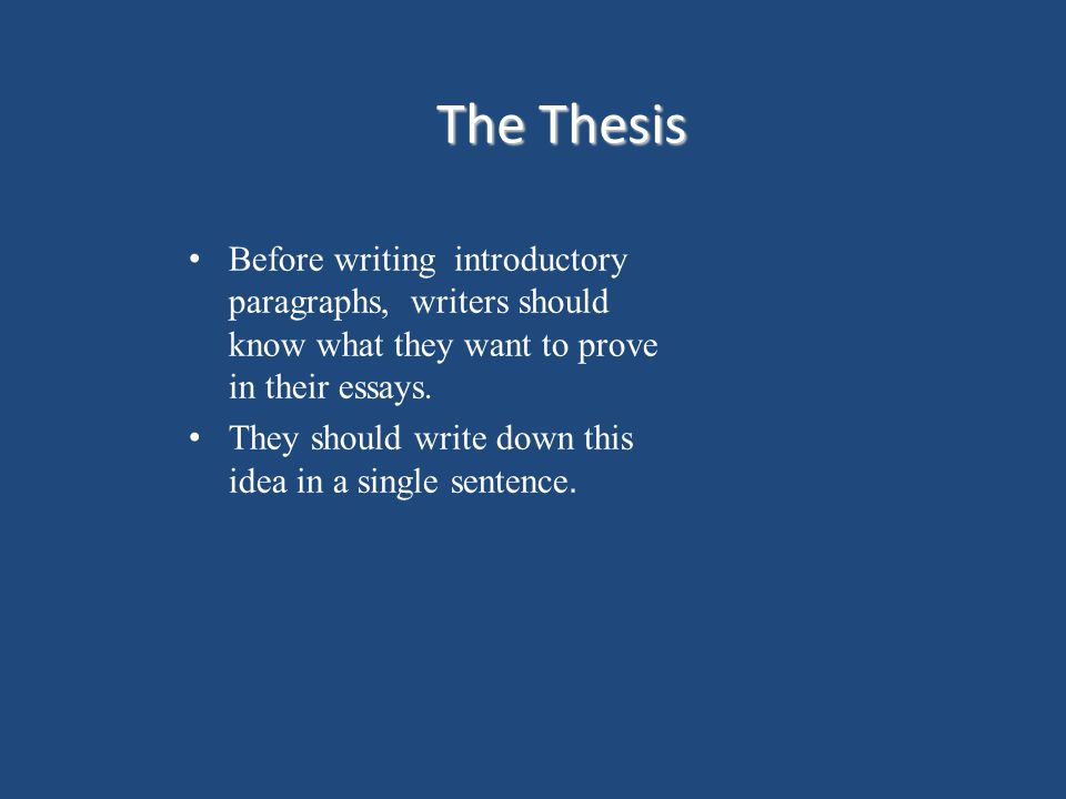 The Thesis Before writing introductory paragraphs, writers should know what they want to prove in their essays.