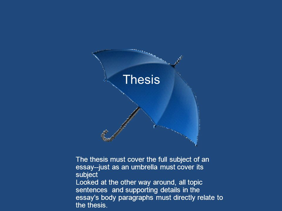 Thesis The thesis must cover the full subject of an essay--just as an umbrella must cover its subject.