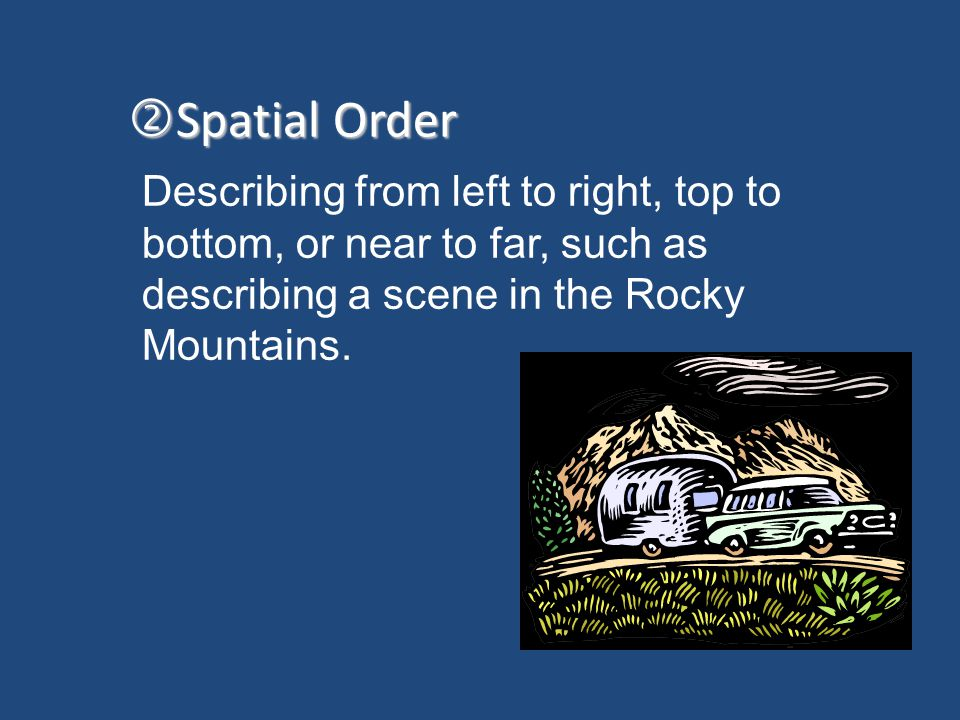 Spatial Order Describing from left to right, top to bottom, or near to far, such as describing a scene in the Rocky Mountains.