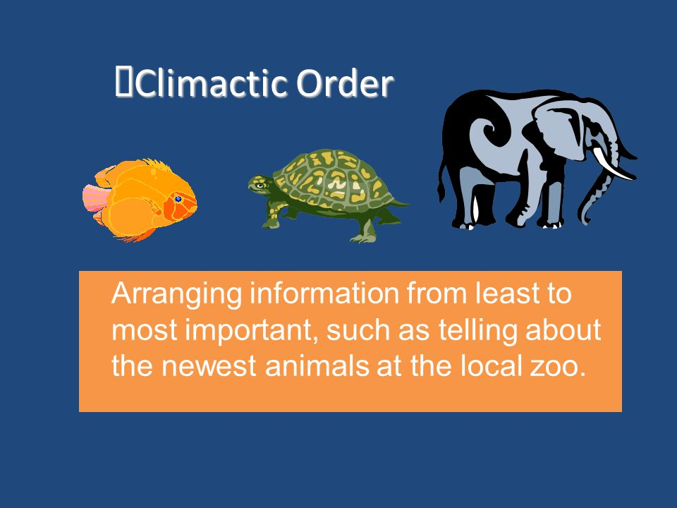Climactic Order Arranging information from least to most important, such as telling about the newest animals at the local zoo.