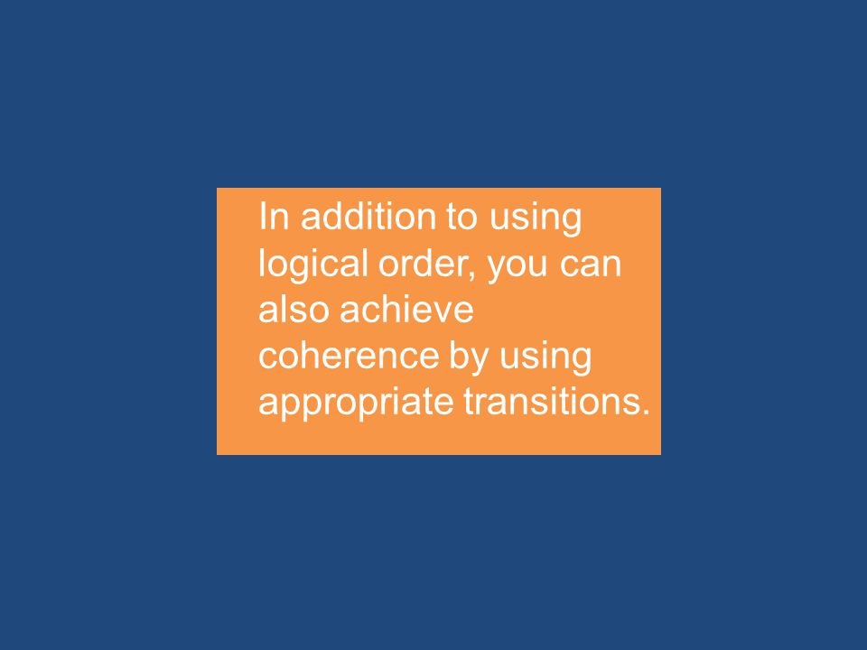 In addition to using logical order, you can also achieve coherence by using appropriate transitions.