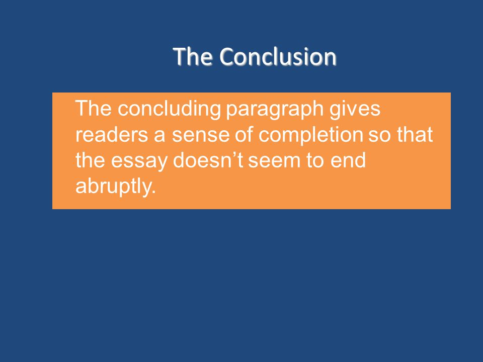The Conclusion The concluding paragraph gives readers a sense of completion so that the essay doesn't seem to end abruptly.
