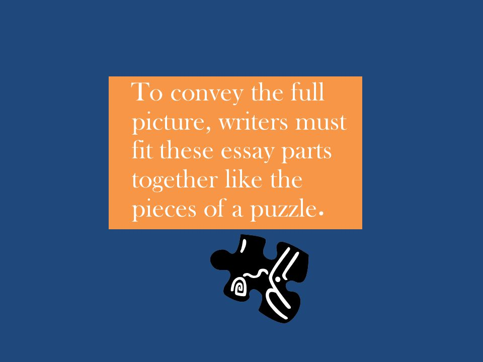 To convey the full picture, writers must fit these essay parts together like the pieces of a puzzle.