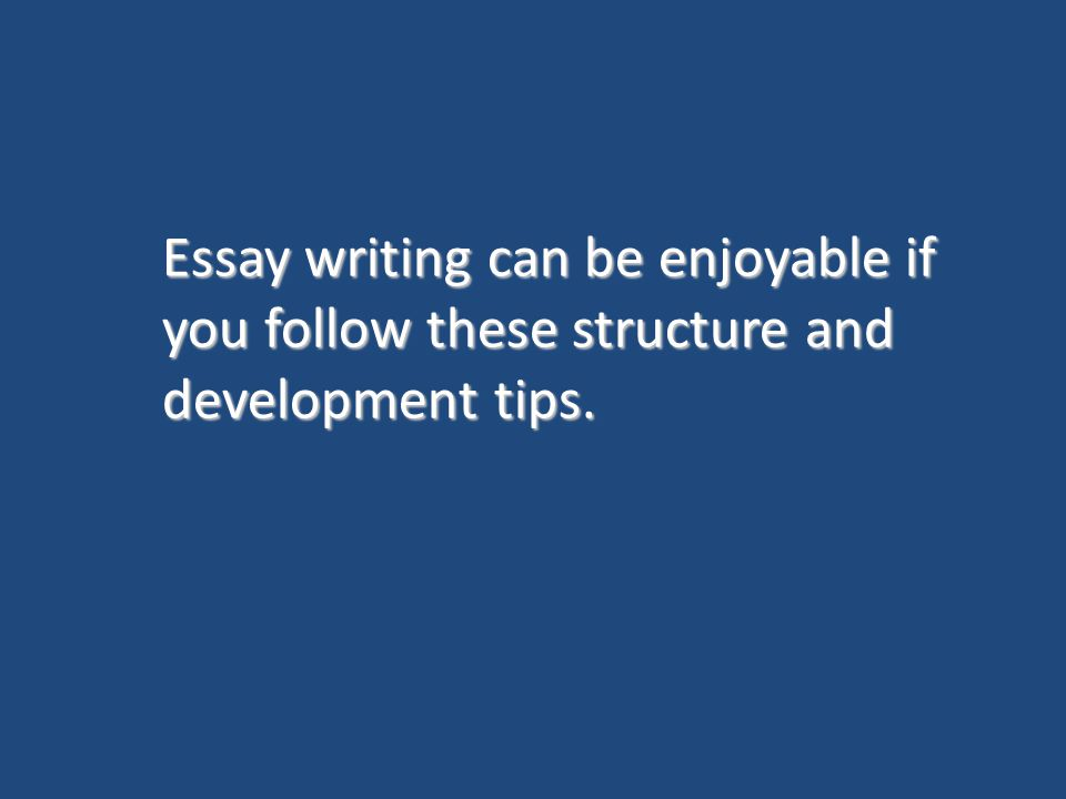 Essay writing can be enjoyable if you follow these structure and development tips.