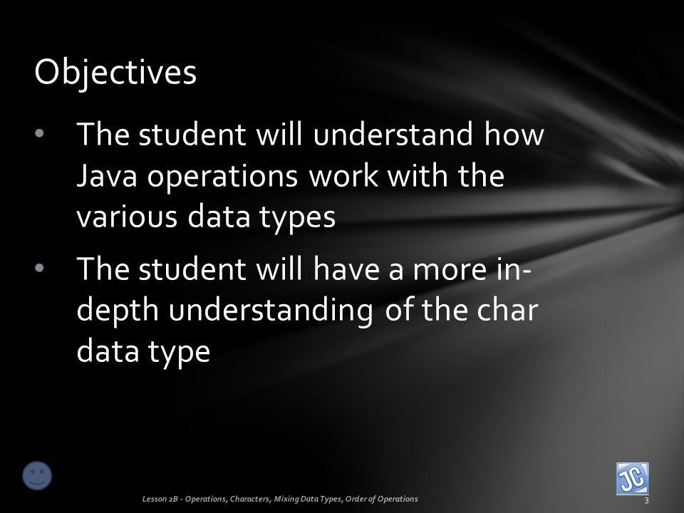 Objectives The student will understand how Java operations work with the various data types.