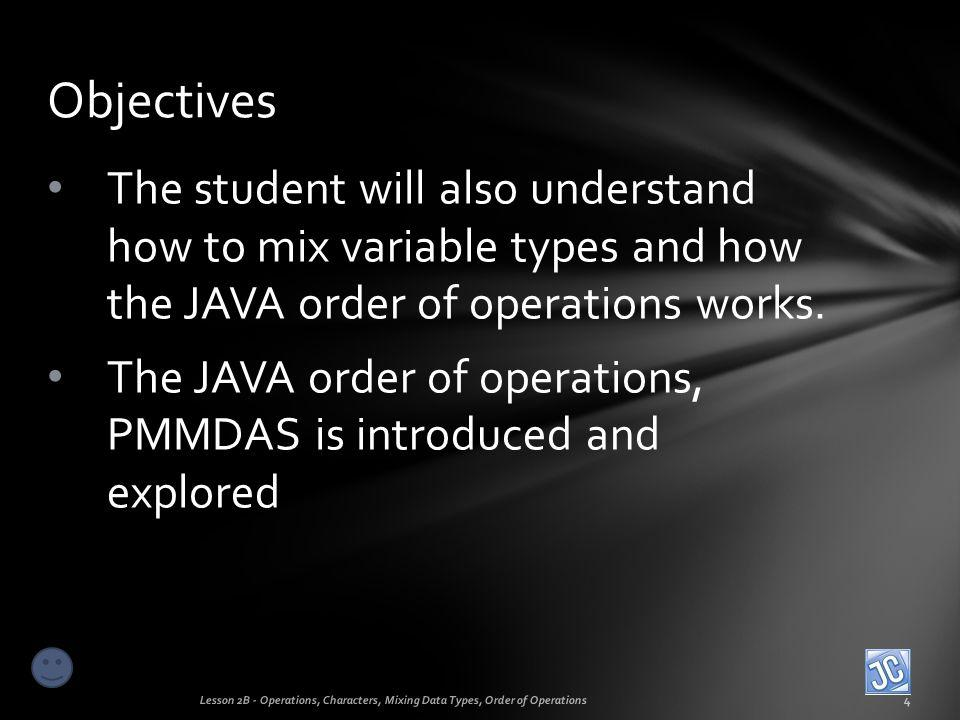 Objectives The student will also understand how to mix variable types and how the JAVA order of operations works.