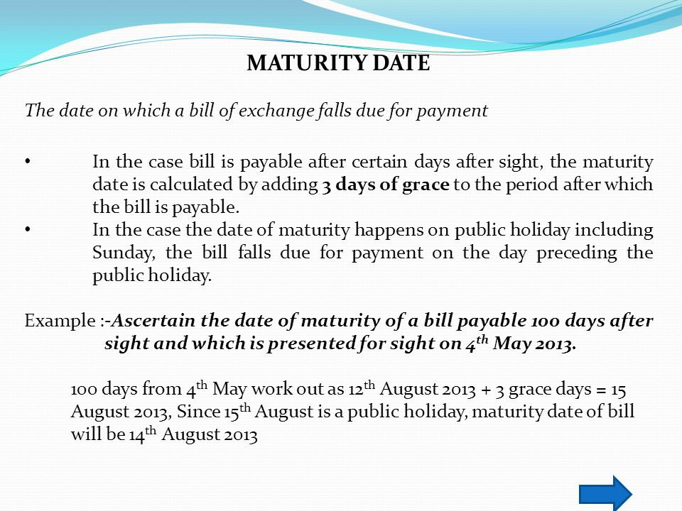 MATURITY DATE The date on which a bill of exchange falls due for payment.