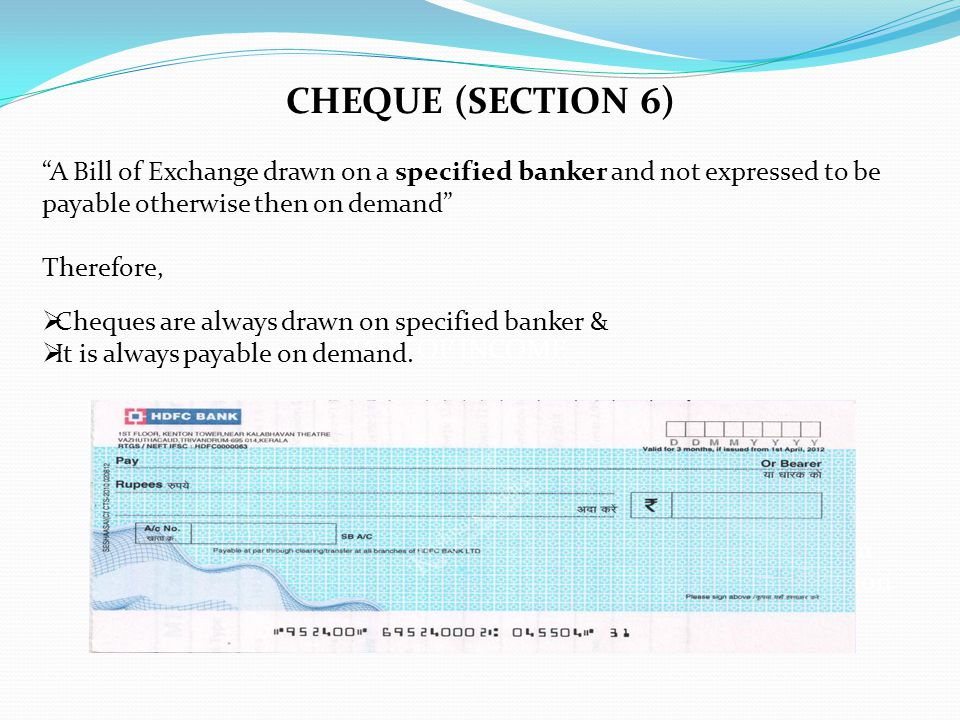 CHEQUE (SECTION 6) A Bill of Exchange drawn on a specified banker and not expressed to be payable otherwise then on demand