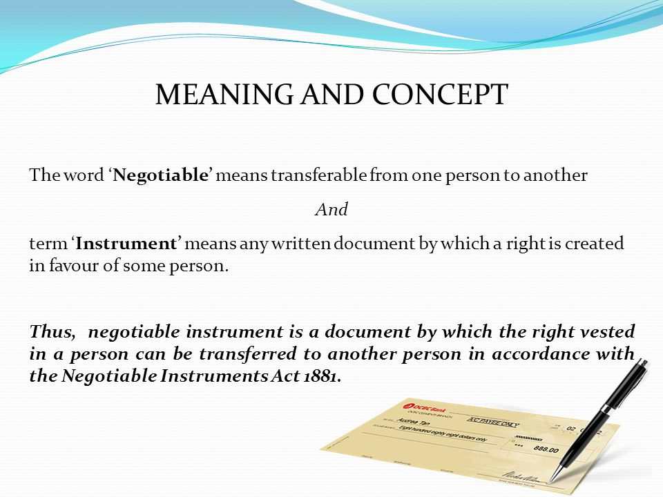 MEANING AND CONCEPT The word 'Negotiable' means transferable from one person to another. And.