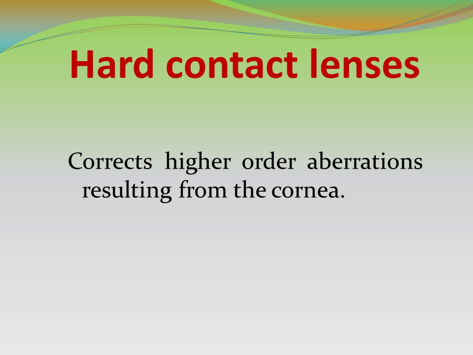 Hard contact lenses Corrects higher order aberrations resulting from the cornea.