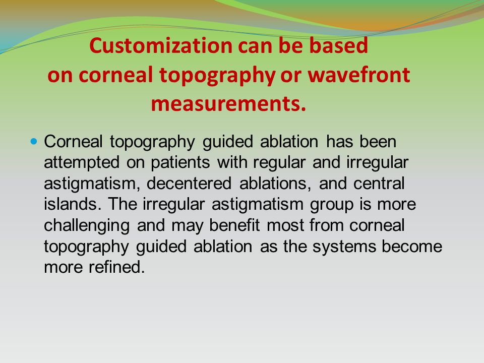 Customization can be based on corneal topography or wavefront measurements.
