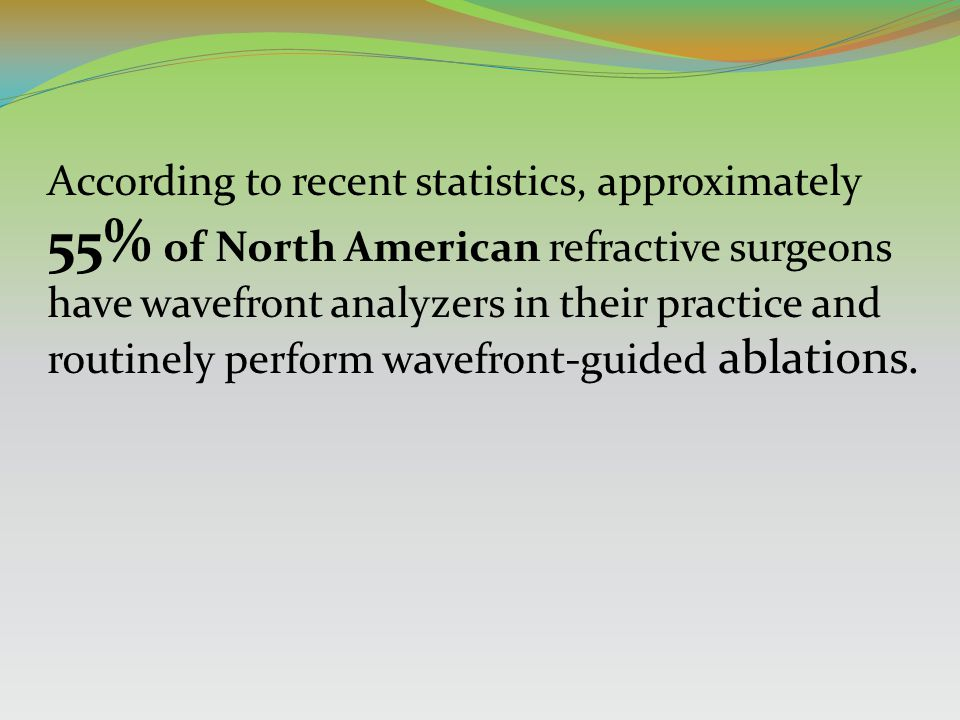 According to recent statistics, approximately 55% of North American refractive surgeons have wavefront analyzers in their practice and routinely perform wavefront-guided ablations.