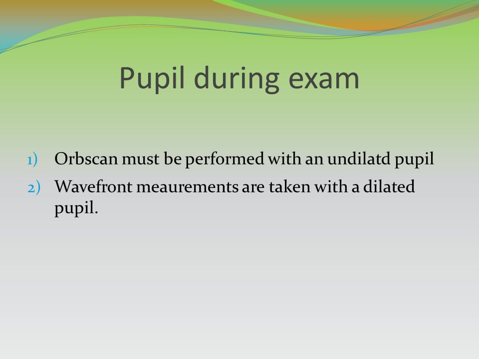 Pupil during exam Orbscan must be performed with an undilatd pupil