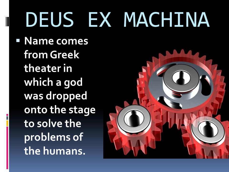 DEUS EX MACHINA Name comes from Greek theater in which a god was dropped onto the stage to solve the problems of the humans.