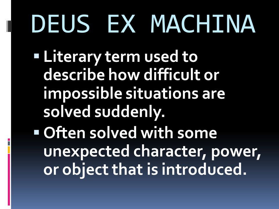 DEUS EX MACHINA Literary term used to describe how difficult or impossible situations are solved suddenly.