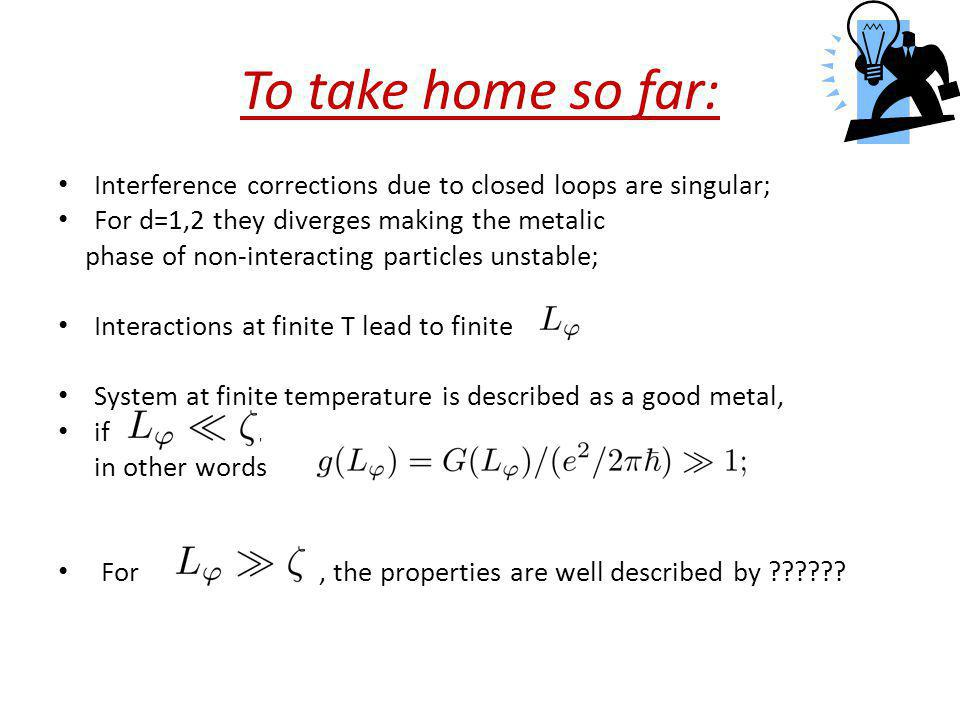 To take home so far: Interference corrections due to closed loops are singular; For d=1,2 they diverges making the metalic.