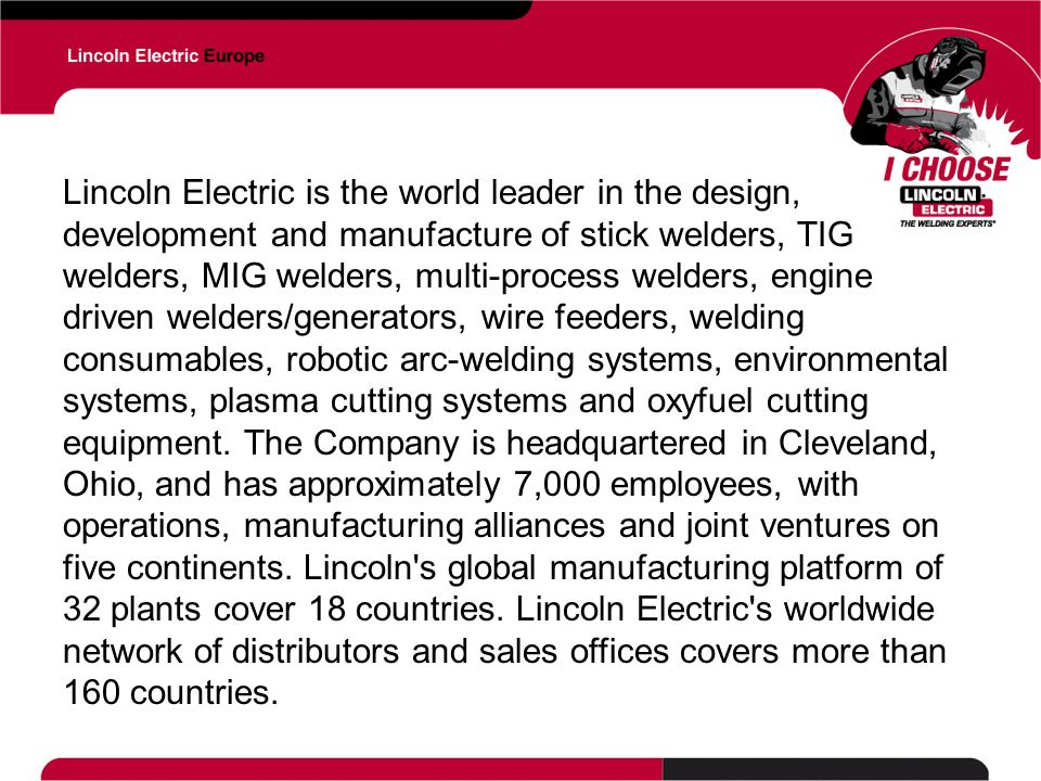 Lincoln Electric is the world leader in the design, development and manufacture of stick welders, TIG welders, MIG welders, multi-process welders, engine driven welders/generators, wire feeders, welding consumables, robotic arc-welding systems, environmental systems, plasma cutting systems and oxyfuel cutting equipment.