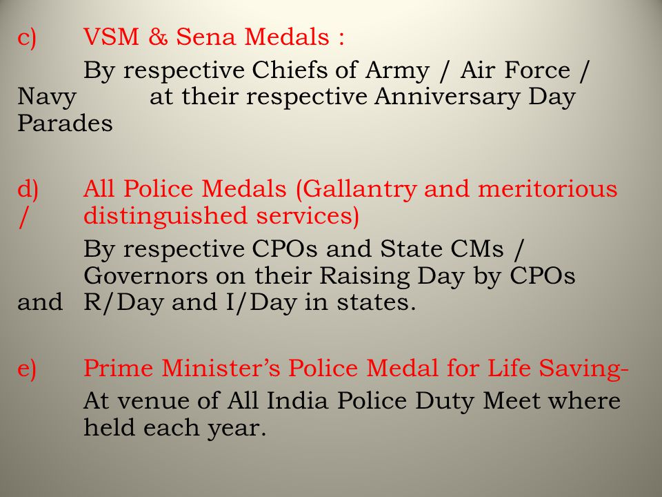 c) VSM & Sena Medals : By respective Chiefs of Army / Air Force / Navy at their respective Anniversary Day Parades.