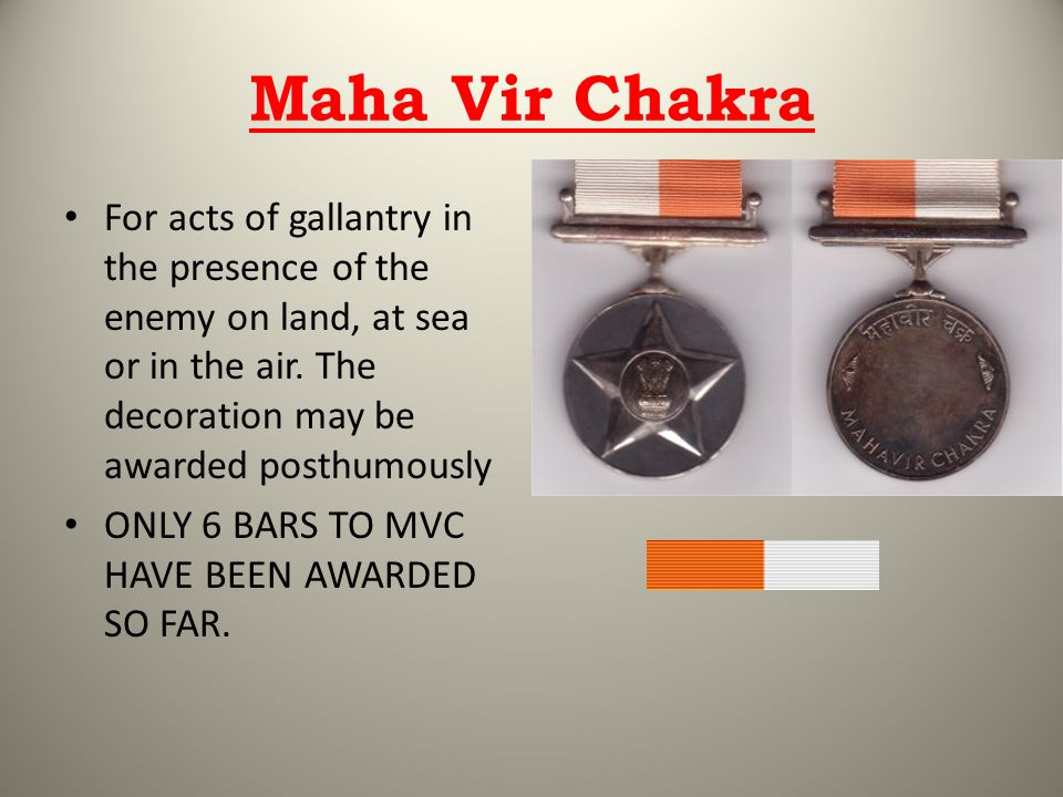 Maha Vir Chakra For acts of gallantry in the presence of the enemy on land, at sea or in the air. The decoration may be awarded posthumously.