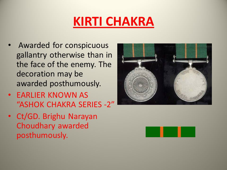 KIRTI CHAKRA Awarded for conspicuous gallantry otherwise than in the face of the enemy. The decoration may be awarded posthumously.