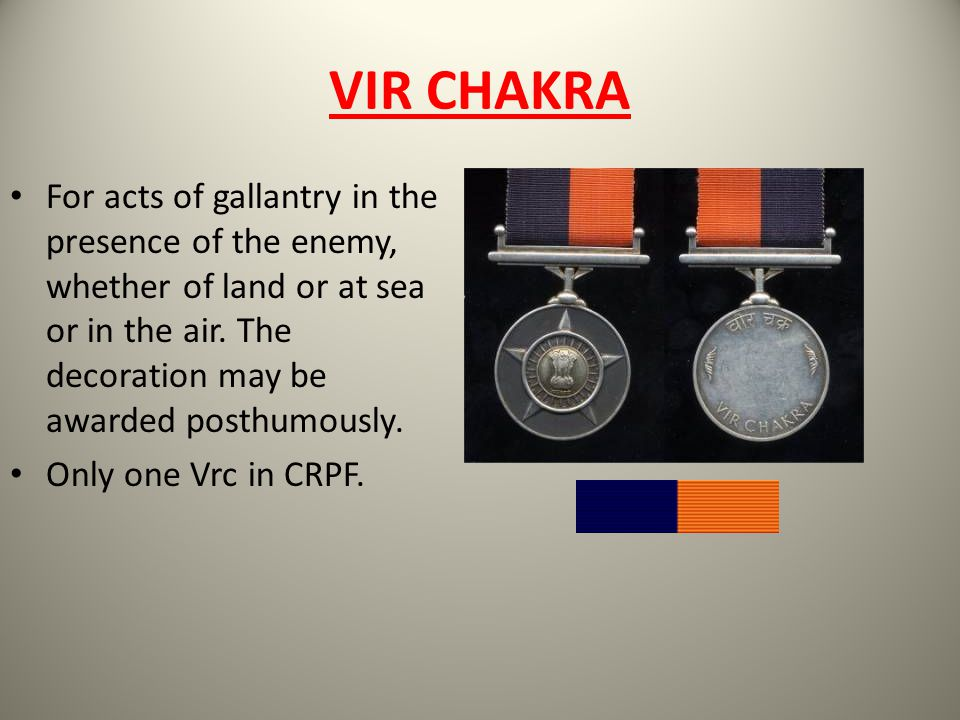 VIR CHAKRA For acts of gallantry in the presence of the enemy, whether of land or at sea or in the air. The decoration may be awarded posthumously.