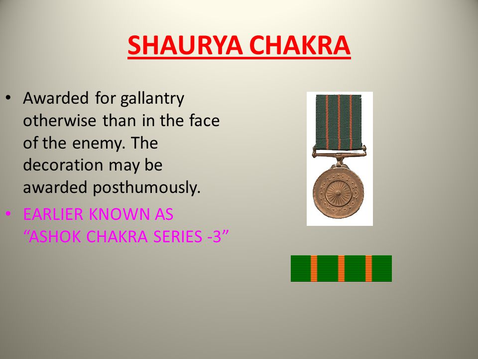 SHAURYA CHAKRA Awarded for gallantry otherwise than in the face of the enemy. The decoration may be awarded posthumously.