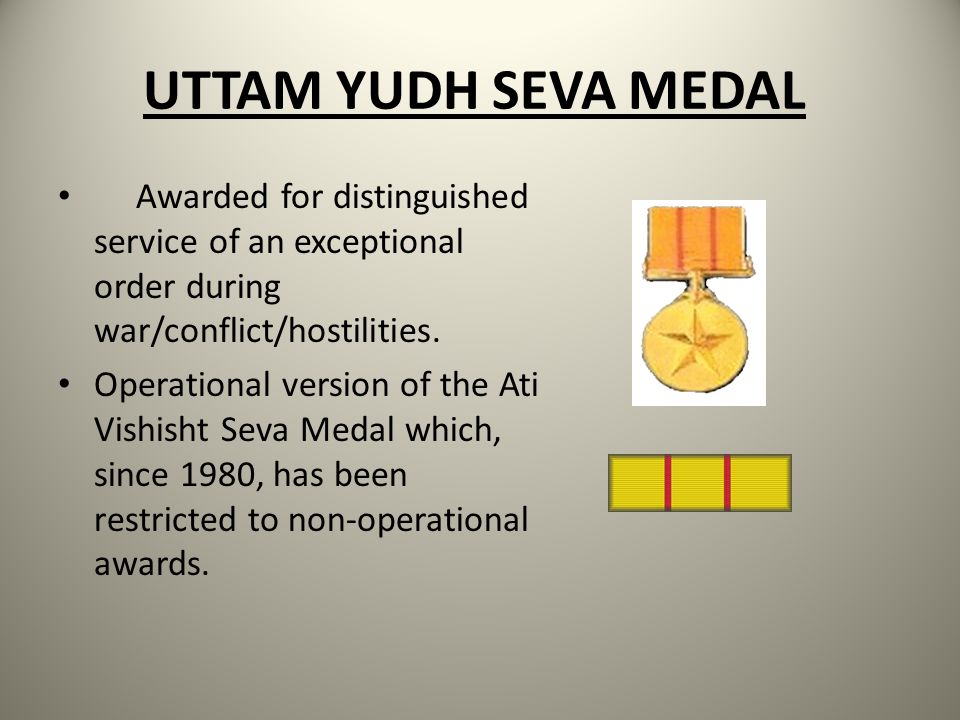 UTTAM YUDH SEVA MEDAL Awarded for distinguished service of an exceptional order during war/conflict/hostilities.