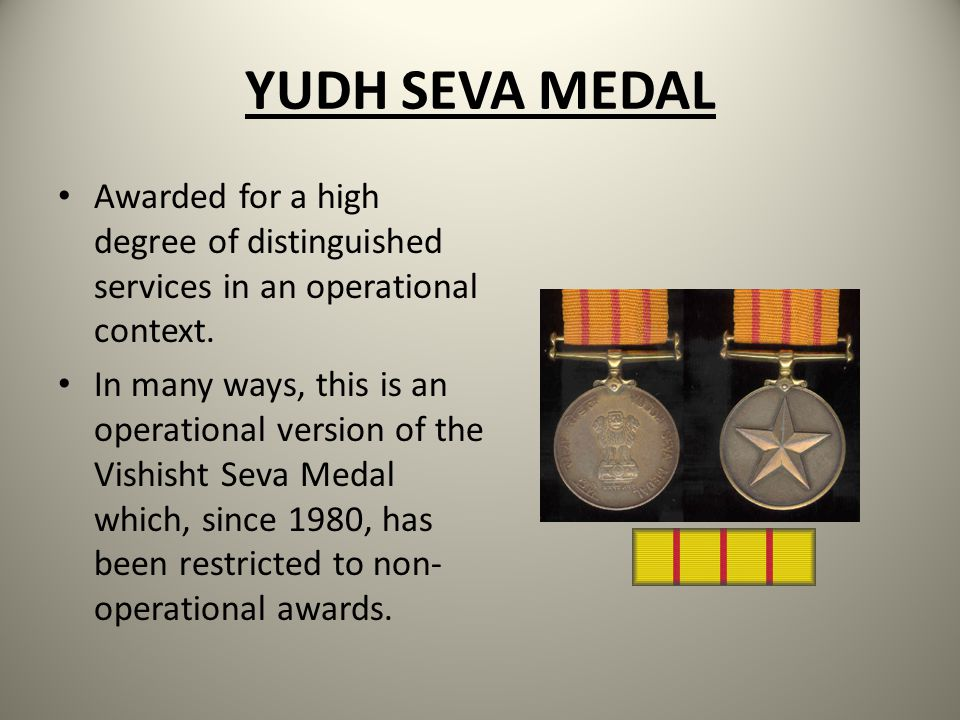 YUDH SEVA MEDAL Awarded for a high degree of distinguished services in an operational context.