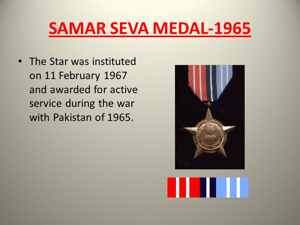 SAMAR SEVA MEDAL-1965 The Star was instituted on 11 February 1967 and awarded for active service during the war with Pakistan of 1965.
