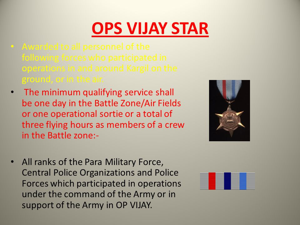 OPS VIJAY STAR Awarded to all personnel of the following forces who participated in operations in and around Kargil on the ground, or in the air.