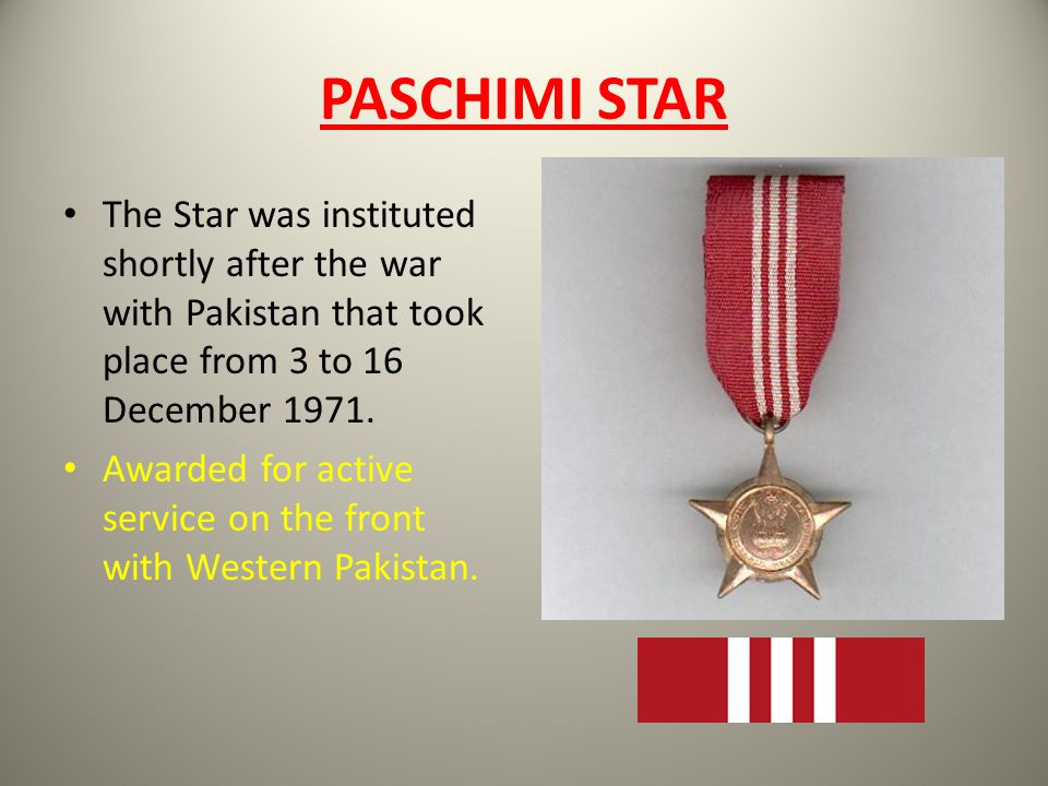 PASCHIMI STAR The Star was instituted shortly after the war with Pakistan that took place from 3 to 16 December 1971.