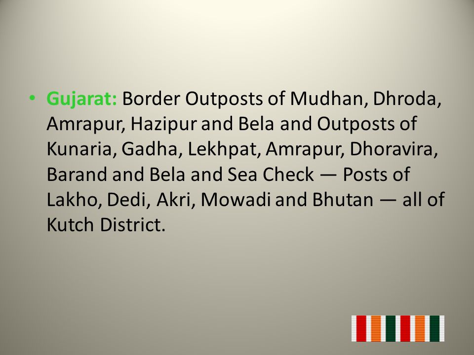 Gujarat: Border Outposts of Mudhan, Dhroda, Amrapur, Hazipur and Bela and Outposts of Kunaria, Gadha, Lekhpat, Amrapur, Dhoravira, Barand and Bela and Sea Check — Posts of Lakho, Dedi, Akri, Mowadi and Bhutan — all of Kutch District.