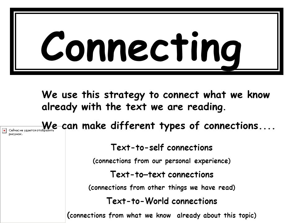 Connecting We use this strategy to connect what we know already with the text we are reading. We can make different types of connections....