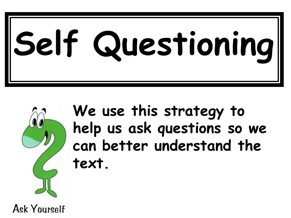 Self Questioning We use this strategy to help us ask questions so we can better understand the text.
