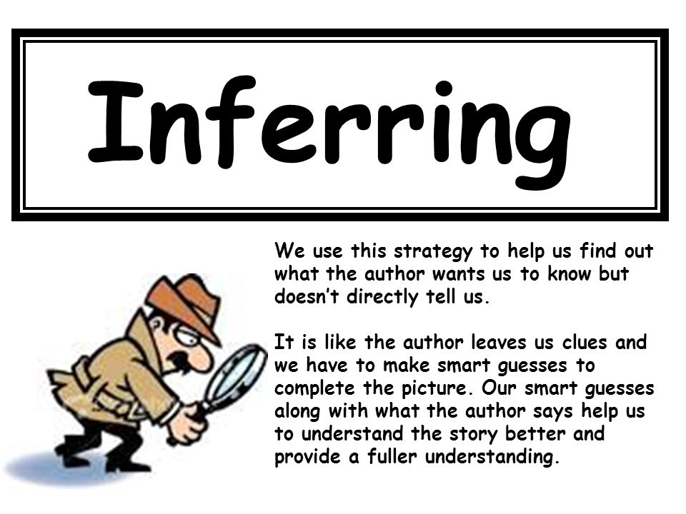 Inferring We use this strategy to help us find out what the author wants us to know but doesn't directly tell us.